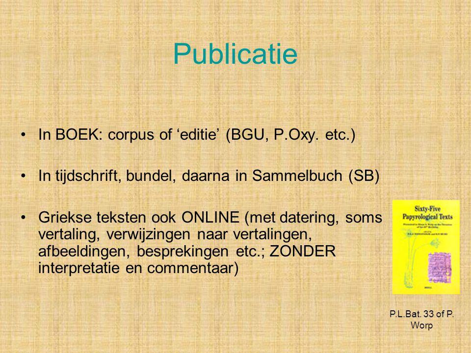 Publicatie In BOEK: corpus of 'editie' (BGU, P.Oxy. etc.) In tijdschrift, bundel, daarna in Sammelbuch (SB) Griekse teksten ook ONLINE (met datering,