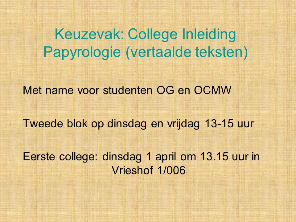Keuzevak: College Inleiding Papyrologie (vertaalde teksten) Met name voor studenten OG en OCMW Tweede blok op dinsdag en vrijdag 13-15 uur Eerste coll