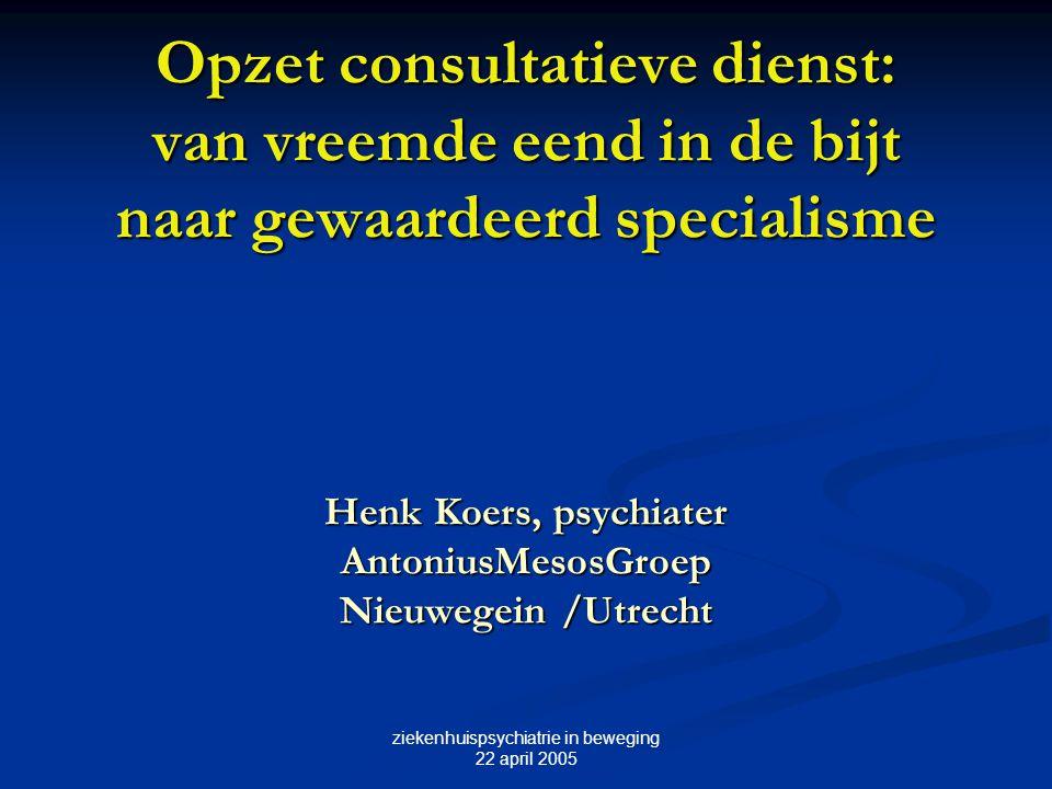 ziekenhuispsychiatrie in beweging 22 april 2005 Opzet consultatieve dienst: van vreemde eend in de bijt naar gewaardeerd specialisme Henk Koers, psych