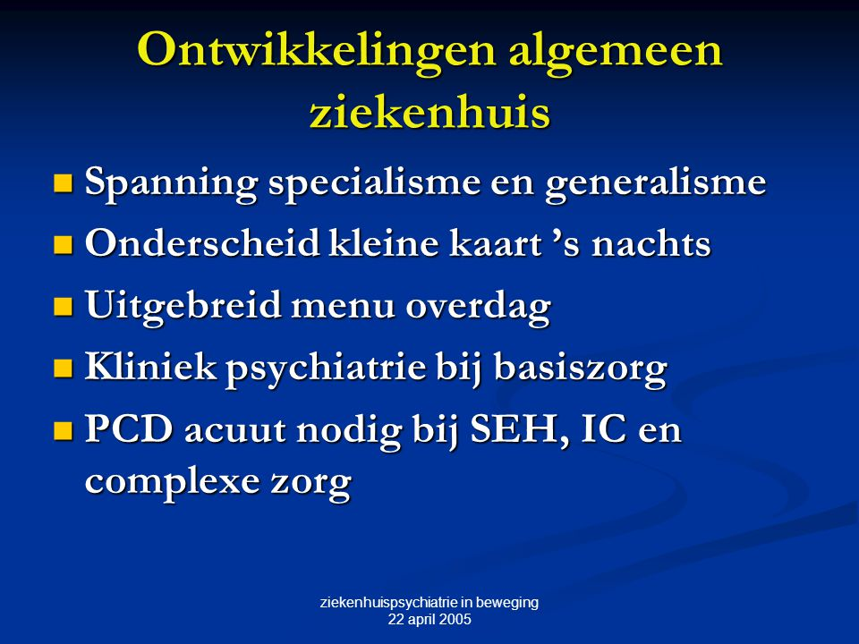 ziekenhuispsychiatrie in beweging 22 april 2005 Ontwikkelingen algemeen ziekenhuis Spanning specialisme en generalisme Spanning specialisme en general