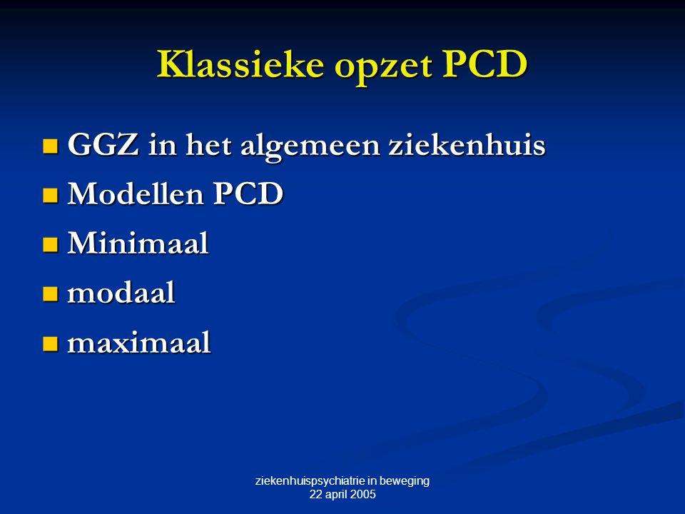 ziekenhuispsychiatrie in beweging 22 april 2005 Klassieke opzet PCD GGZ in het algemeen ziekenhuis GGZ in het algemeen ziekenhuis Modellen PCD Modelle