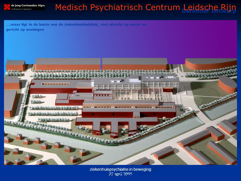 ziekenhuispsychiatrie in beweging 22 april 2005 Definitief ontwerp Medisch Psychiatrisch Centrum Leidsche Rijn M AQUETTE – Medisch Psychiatrisch Centr