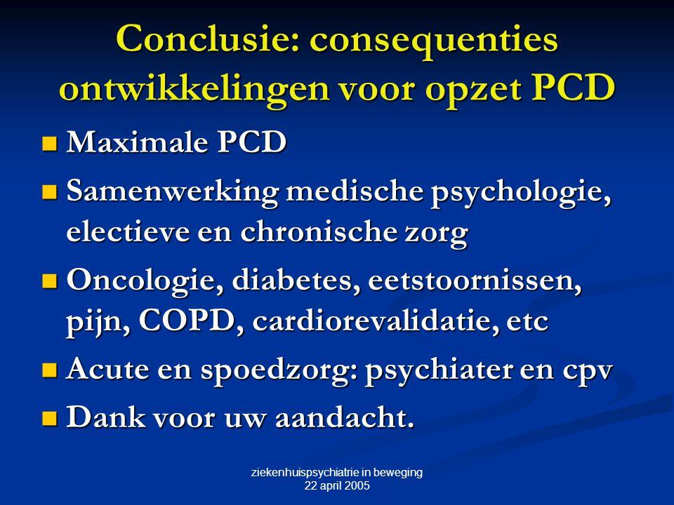 ziekenhuispsychiatrie in beweging 22 april 2005 Conclusie: consequenties ontwikkelingen voor opzet PCD Maximale PCD Maximale PCD Samenwerking medische