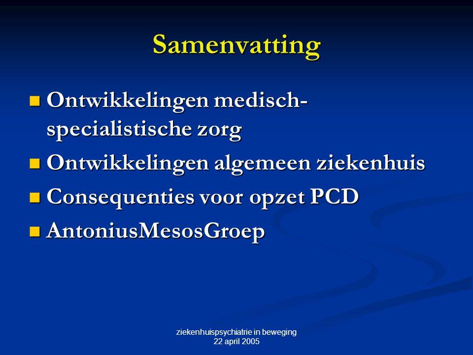 ziekenhuispsychiatrie in beweging 22 april 2005 Samenvatting Ontwikkelingen medisch- specialistische zorg Ontwikkelingen medisch- specialistische zorg Ontwikkelingen algemeen ziekenhuis Ontwikkelingen algemeen ziekenhuis Consequenties voor opzet PCD Consequenties voor opzet PCD PCD AntoniusMesosGroep PCD AntoniusMesosGroep