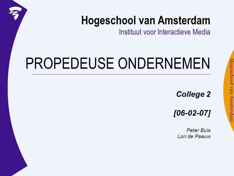 Hogeschool van Amsterdam Instituut voor Interactieve Media PROPEDEUSE ONDERNEMEN College 2 [06-02-07] Peter Buis Lori de Paauw