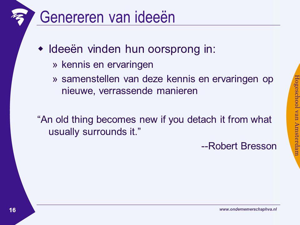 www.ondernemerschaphva.nl 16 Genereren van ideeën  Ideeën vinden hun oorsprong in: »kennis en ervaringen »samenstellen van deze kennis en ervaringen op nieuwe, verrassende manieren An old thing becomes new if you detach it from what usually surrounds it. --Robert Bresson
