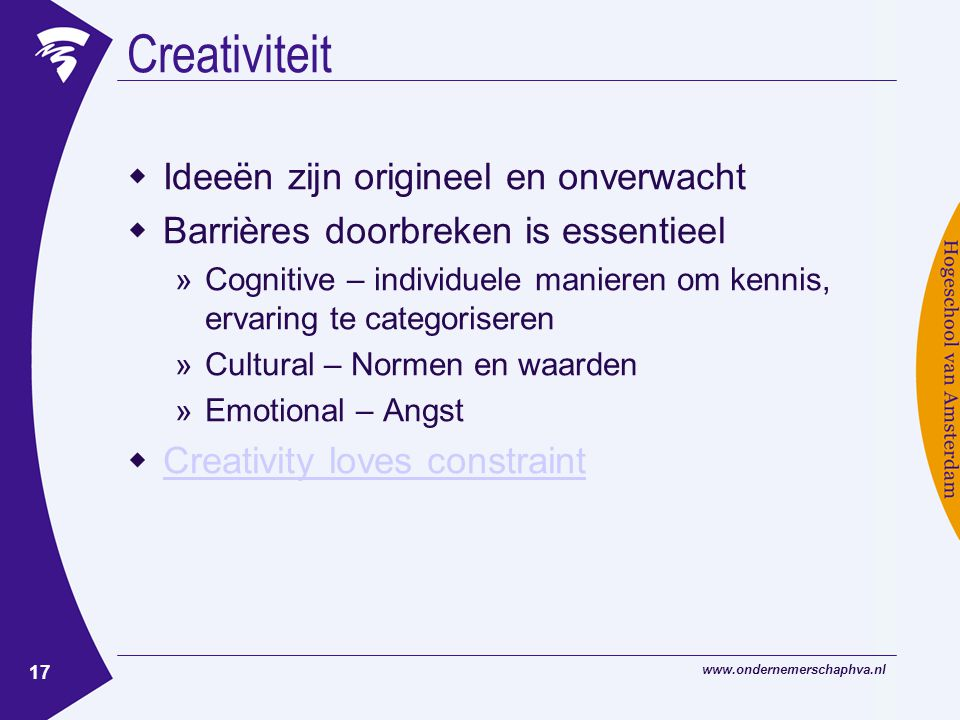 17 Creativiteit  Ideeën zijn origineel en onverwacht  Barrières doorbreken is essentieel »Cognitive – individuele manieren om kennis, ervaring te categoriseren »Cultural – Normen en waarden »Emotional – Angst  Creativity loves constraint Creativity loves constraint