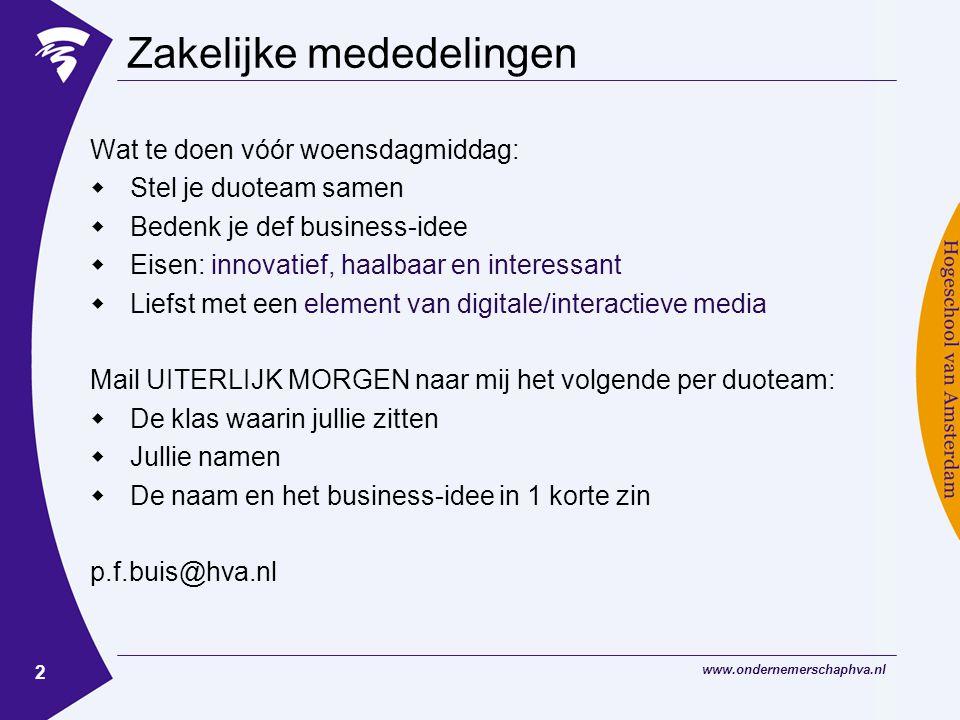 www.ondernemerschaphva.nl 2 Zakelijke mededelingen Wat te doen vóór woensdagmiddag:  Stel je duoteam samen  Bedenk je def business-idee  Eisen: innovatief, haalbaar en interessant  Liefst met een element van digitale/interactieve media Mail UITERLIJK MORGEN naar mij het volgende per duoteam:  De klas waarin jullie zitten  Jullie namen  De naam en het business-idee in 1 korte zin p.f.buis@hva.nl