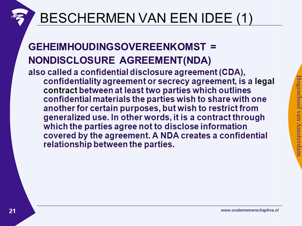 21 BESCHERMEN VAN EEN IDEE (1) GEHEIMHOUDINGSOVEREENKOMST = NONDISCLOSURE AGREEMENT(NDA) also called a confidential disclosure agreement (CDA), confidentiality agreement or secrecy agreement, is a legal contract between at least two parties which outlines confidential materials the parties wish to share with one another for certain purposes, but wish to restrict from generalized use.