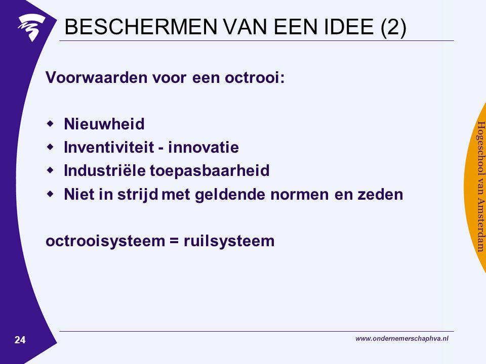 www.ondernemerschaphva.nl 24 BESCHERMEN VAN EEN IDEE (2) Voorwaarden voor een octrooi:  Nieuwheid  Inventiviteit - innovatie  Industriële toepasbaarheid  Niet in strijd met geldende normen en zeden octrooisysteem = ruilsysteem