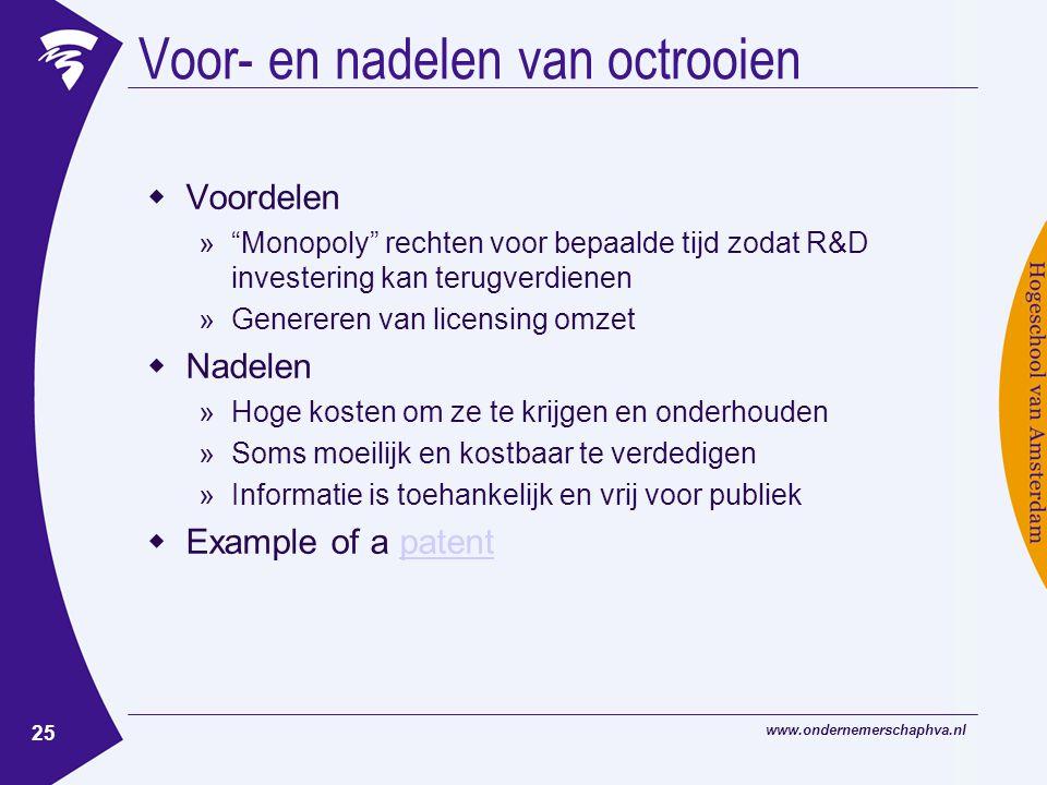 www.ondernemerschaphva.nl 25 Voor- en nadelen van octrooien  Voordelen » Monopoly rechten voor bepaalde tijd zodat R&D investering kan terugverdienen »Genereren van licensing omzet  Nadelen »Hoge kosten om ze te krijgen en onderhouden »Soms moeilijk en kostbaar te verdedigen »Informatie is toehankelijk en vrij voor publiek  Example of a patentpatent