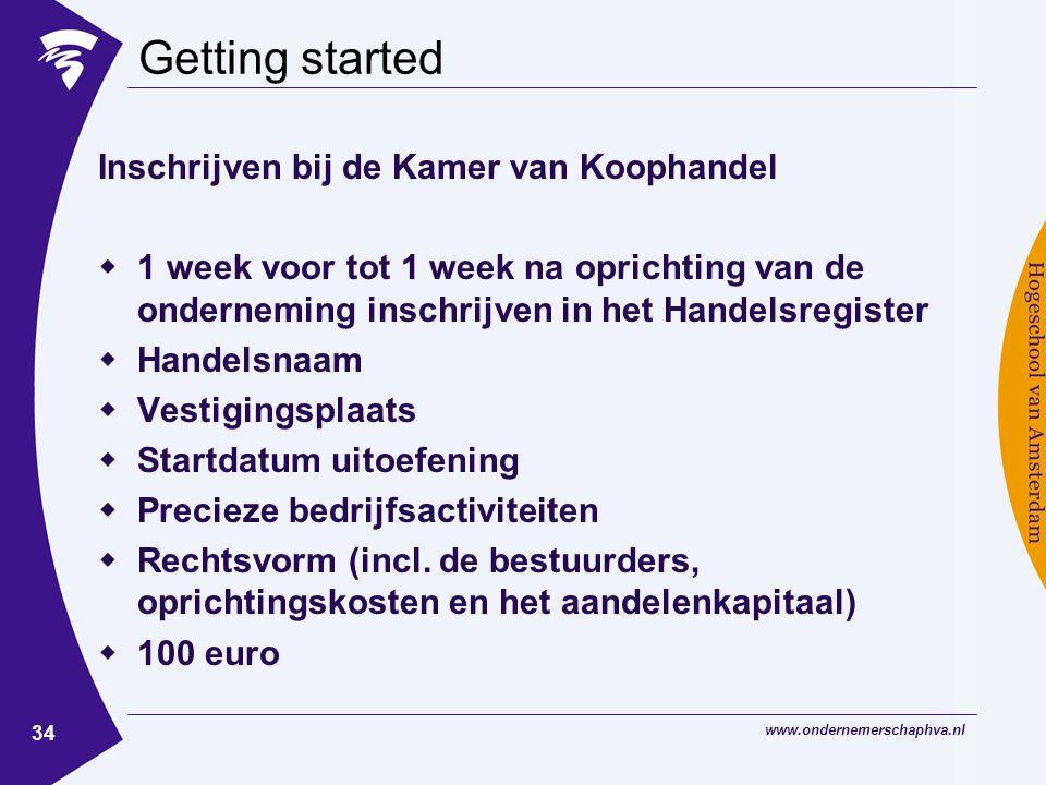 www.ondernemerschaphva.nl 34 Getting started Inschrijven bij de Kamer van Koophandel  1 week voor tot 1 week na oprichting van de onderneming inschrijven in het Handelsregister  Handelsnaam  Vestigingsplaats  Startdatum uitoefening  Precieze bedrijfsactiviteiten  Rechtsvorm (incl.