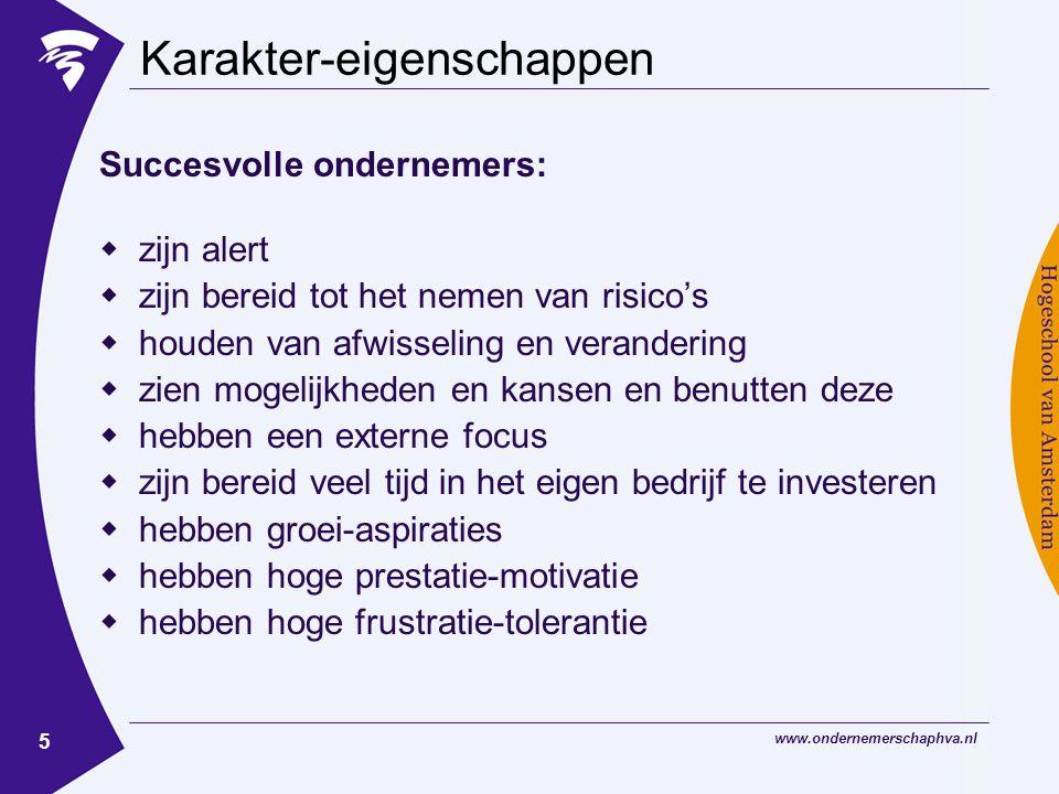 www.ondernemerschaphva.nl 5 Karakter-eigenschappen Succesvolle ondernemers:  zijn alert  zijn bereid tot het nemen van risico's  houden van afwisseling en verandering  zien mogelijkheden en kansen en benutten deze  hebben een externe focus  zijn bereid veel tijd in het eigen bedrijf te investeren  hebben groei-aspiraties  hebben hoge prestatie-motivatie  hebben hoge frustratie-tolerantie
