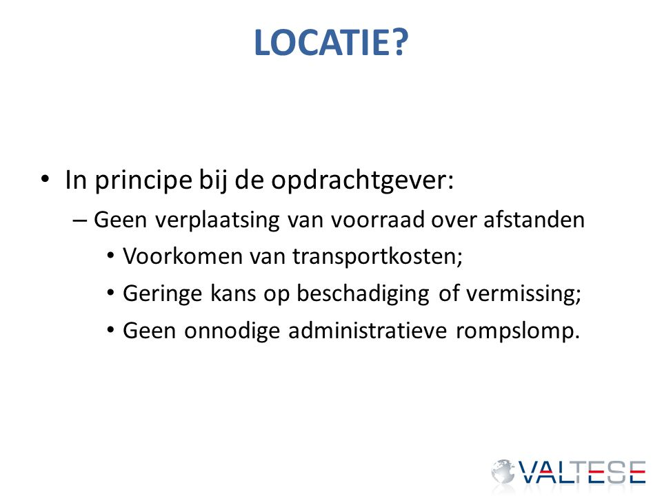 LOCATIE? In principe bij de opdrachtgever: – Geen verplaatsing van voorraad over afstanden Voorkomen van transportkosten; Geringe kans op beschadiging