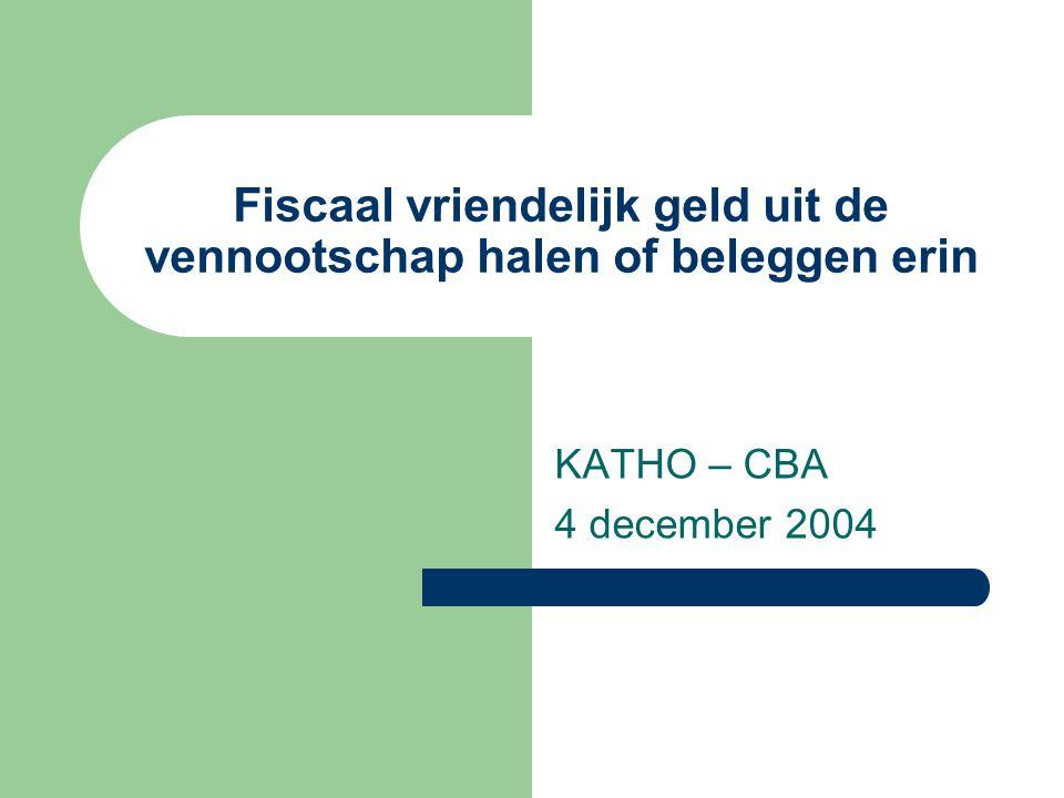 Fiscaal vriendelijk geld uit de vennootschap halen of beleggen erin KATHO – CBA 4 december 2004