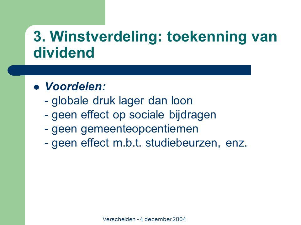 Verschelden - 4 december 2004 3. Winstverdeling: toekenning van dividend Voordelen: - globale druk lager dan loon - geen effect op sociale bijdragen -