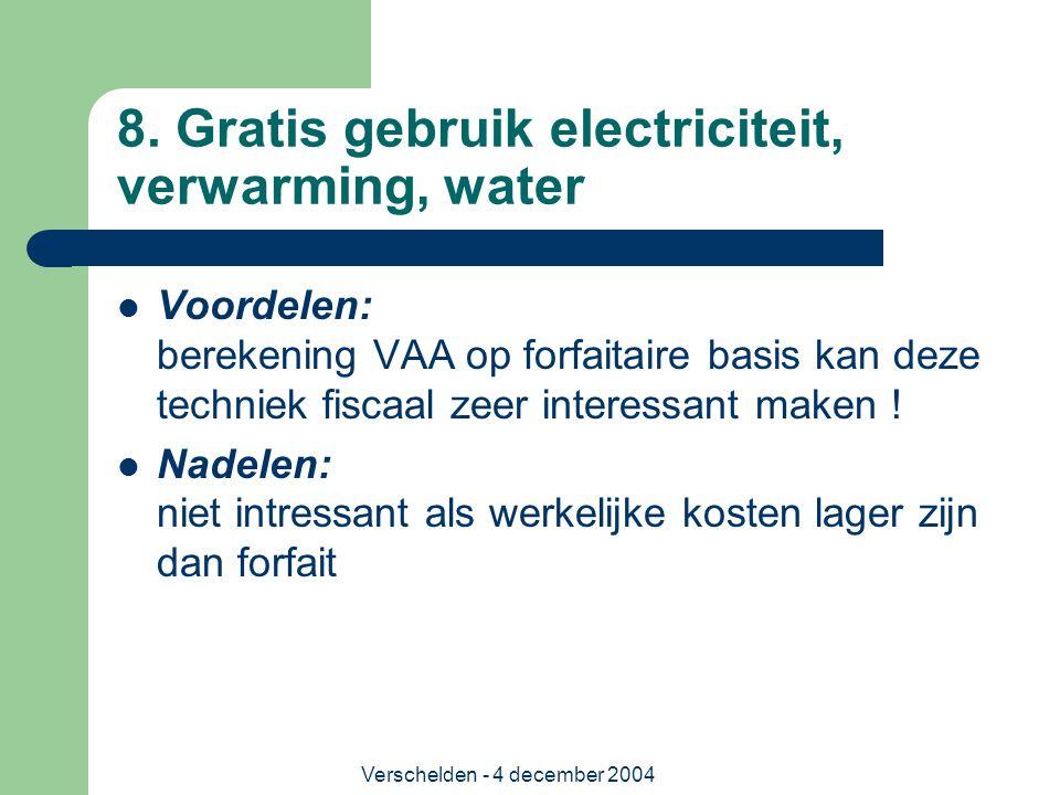 Verschelden - 4 december 2004 8. Gratis gebruik electriciteit, verwarming, water Voordelen: berekening VAA op forfaitaire basis kan deze techniek fisc
