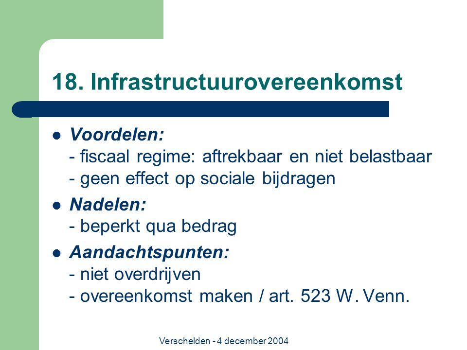 Verschelden - 4 december 2004 18. Infrastructuurovereenkomst Voordelen: - fiscaal regime: aftrekbaar en niet belastbaar - geen effect op sociale bijdr