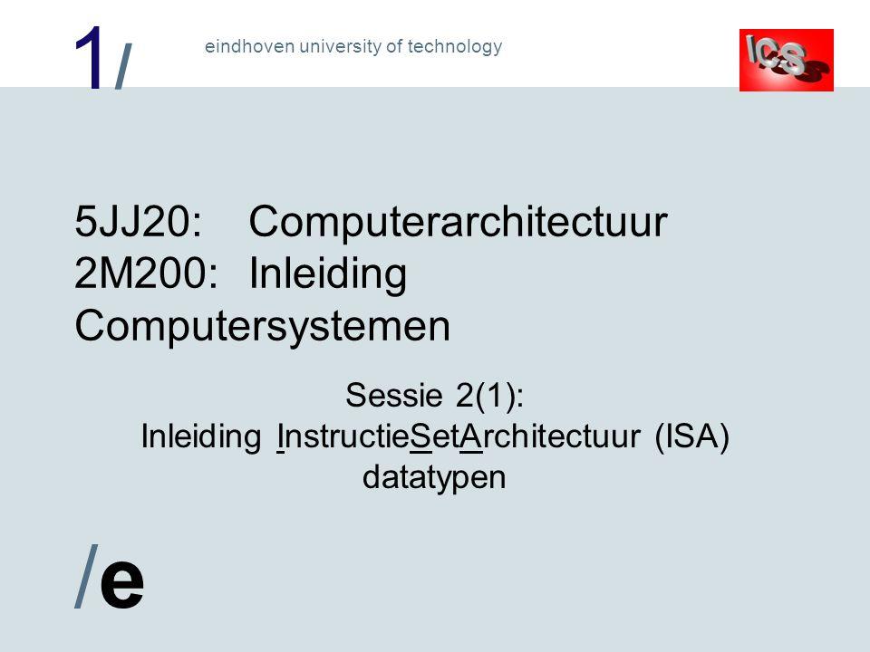 1/1/ /e/e eindhoven university of technology De InstructieSetArchitectuur (ISA) is de grens tussen soft- en hardware