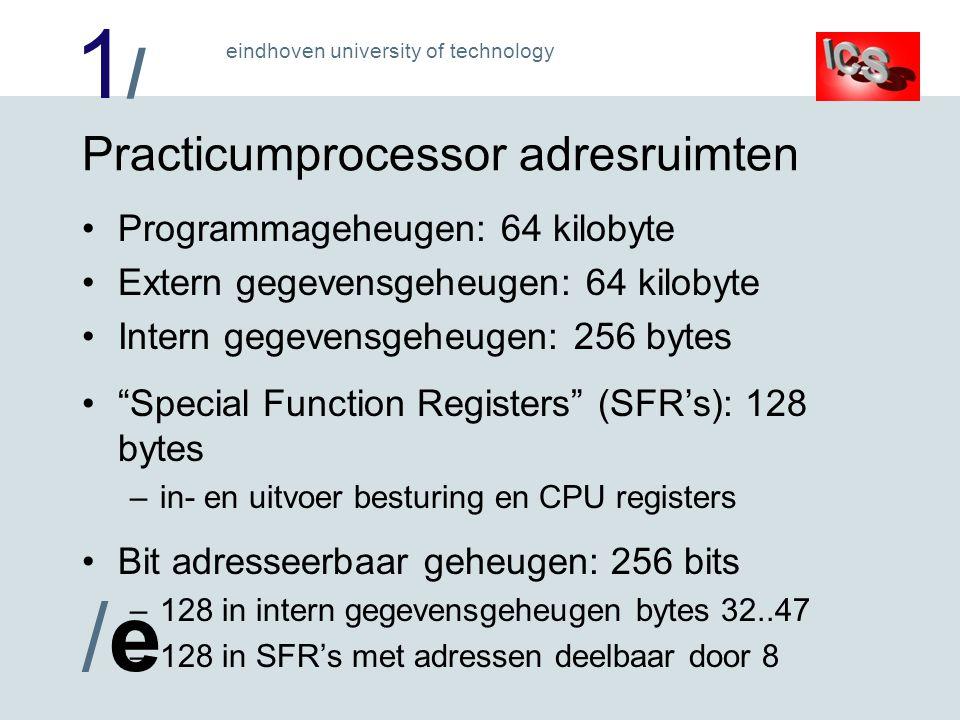 1/1/ /e/e eindhoven university of technology Practicumprocessor adresruimten Programmageheugen: 64 kilobyte Extern gegevensgeheugen: 64 kilobyte Intern gegevensgeheugen: 256 bytes Special Function Registers (SFR's): 128 bytes –in- en uitvoer besturing en CPU registers Bit adresseerbaar geheugen: 256 bits –128 in intern gegevensgeheugen bytes 32..47 –128 in SFR's met adressen deelbaar door 8