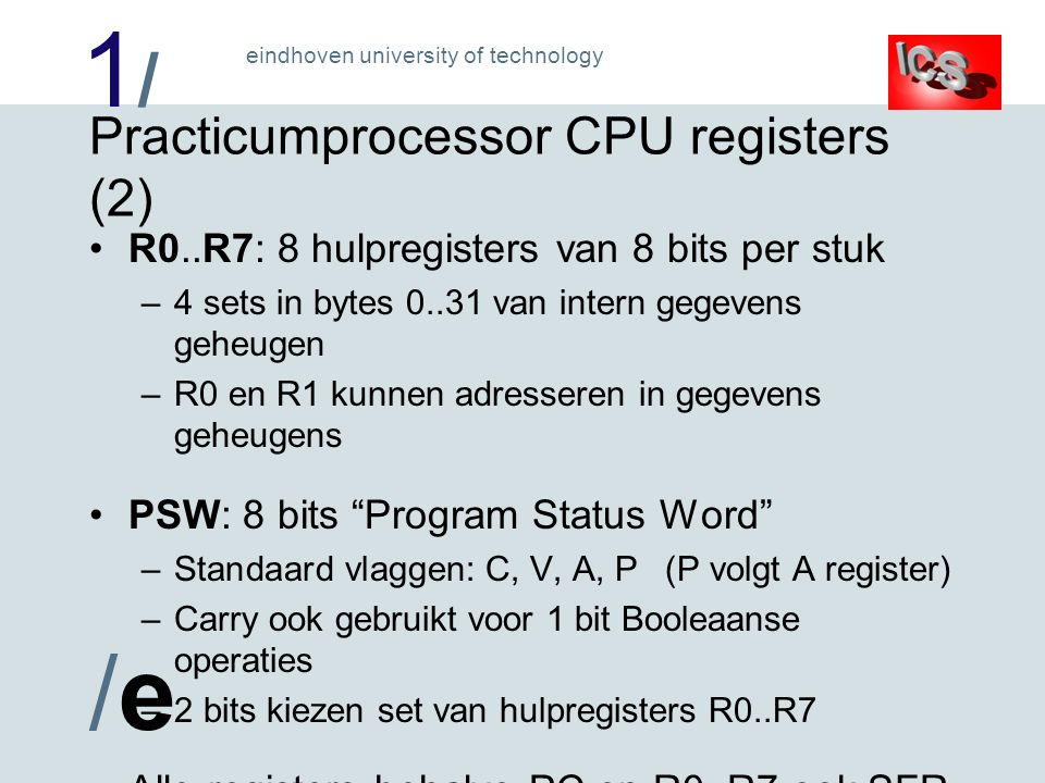 1/1/ /e/e eindhoven university of technology Practicumprocessor CPU registers (2) R0..R7: 8 hulpregisters van 8 bits per stuk –4 sets in bytes 0..31 v