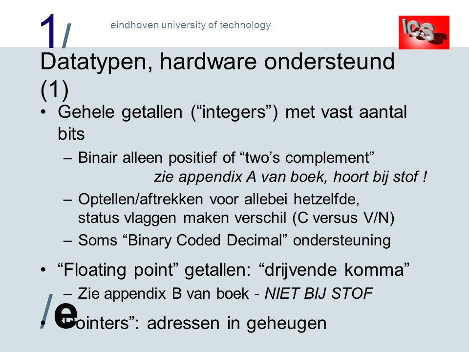 1/1/ /e/e eindhoven university of technology Datatypen, hardware ondersteund (1) Gehele getallen ( integers ) met vast aantal bits –Binair alleen positief of two's complement zie appendix A van boek, hoort bij stof .