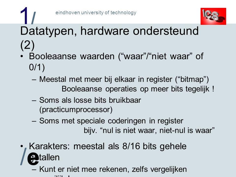 1/1/ /e/e eindhoven university of technology Datatypen, hardware ondersteund (2) Booleaanse waarden ( waar / niet waar of 0/1) –Meestal met meer bij elkaar in register ( bitmap ) Booleaanse operaties op meer bits tegelijk .