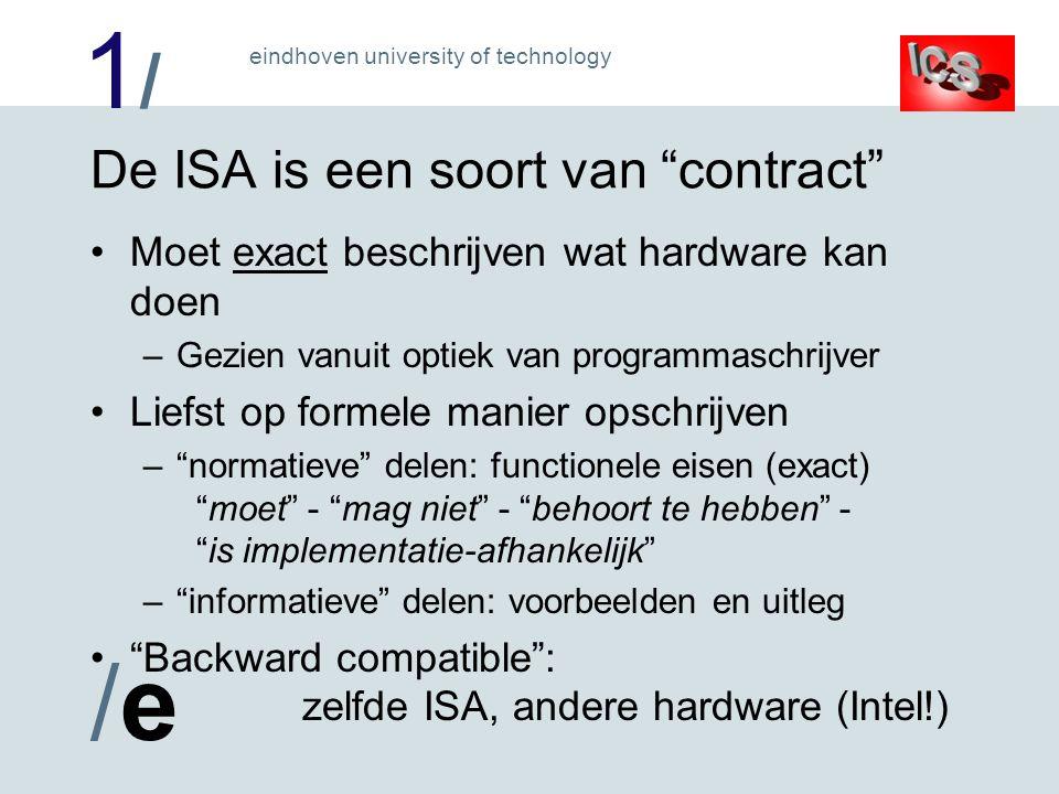 1/1/ /e/e eindhoven university of technology De ISA is een soort van contract Moet exact beschrijven wat hardware kan doen –Gezien vanuit optiek van programmaschrijver Liefst op formele manier opschrijven – normatieve delen: functionele eisen (exact) moet - mag niet - behoort te hebben - is implementatie-afhankelijk – informatieve delen: voorbeelden en uitleg Backward compatible : zelfde ISA, andere hardware (Intel!)
