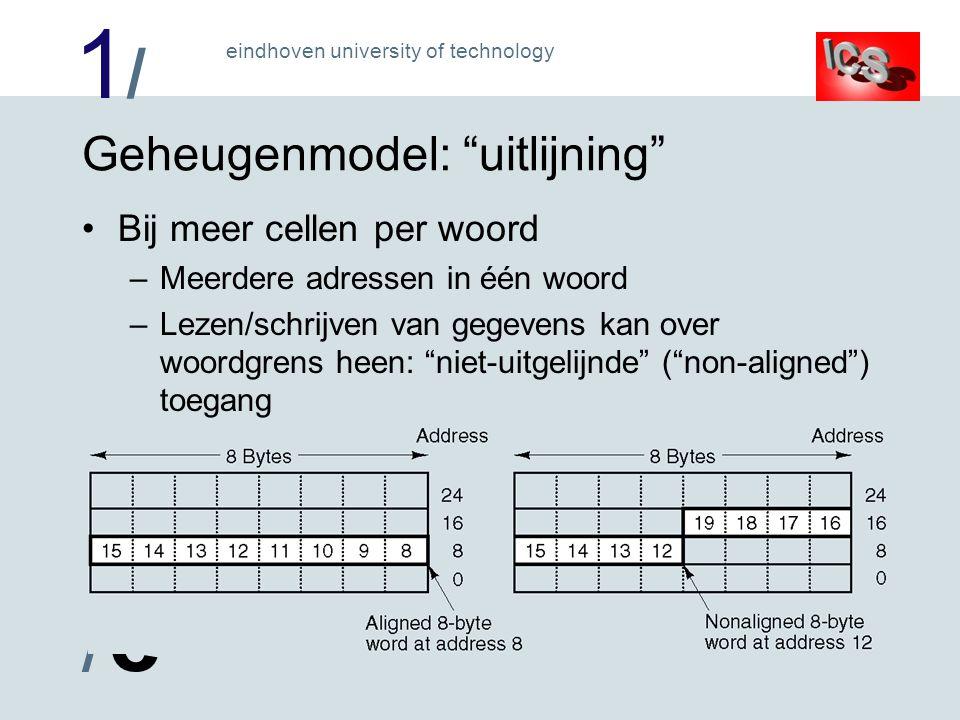 1/1/ /e/e eindhoven university of technology Geheugenmodel: uitlijning Bij meer cellen per woord –Meerdere adressen in één woord –Lezen/schrijven van gegevens kan over woordgrens heen: niet-uitgelijnde ( non-aligned ) toegang –Is ruimte-efficient maar kost veel extra hardware
