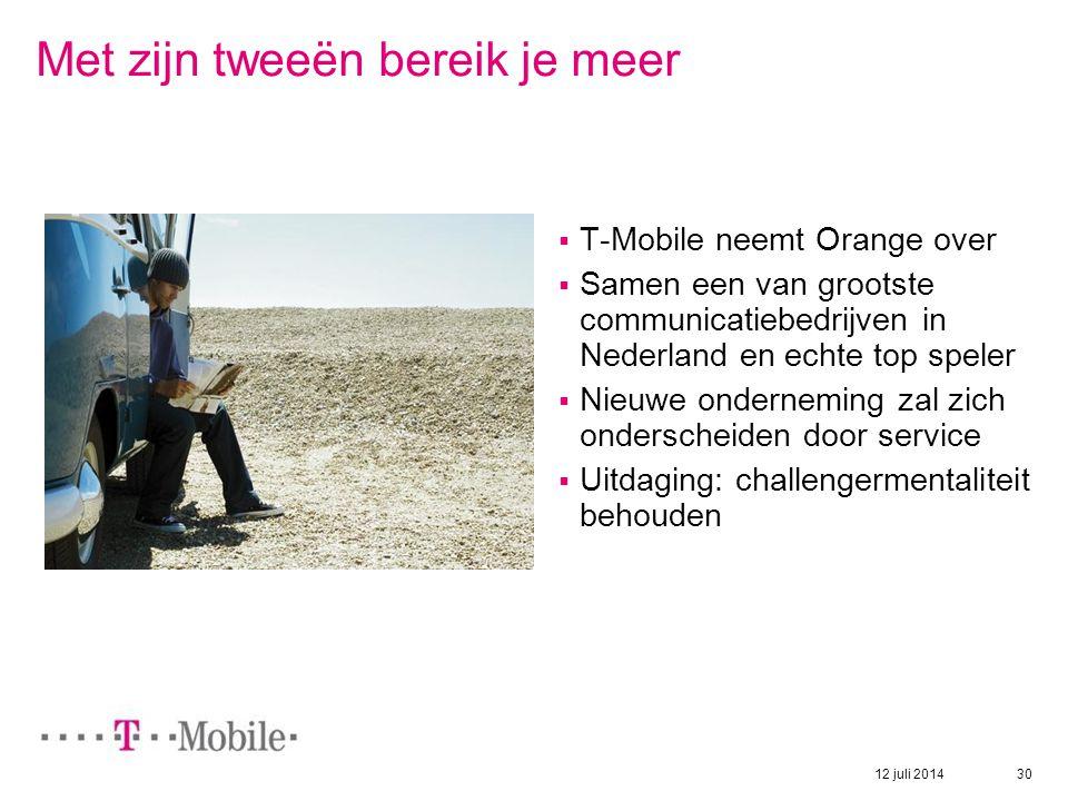 12 juli 2014 30 Met zijn tweeën bereik je meer  T-Mobile neemt Orange over  Samen een van grootste communicatiebedrijven in Nederland en echte top s