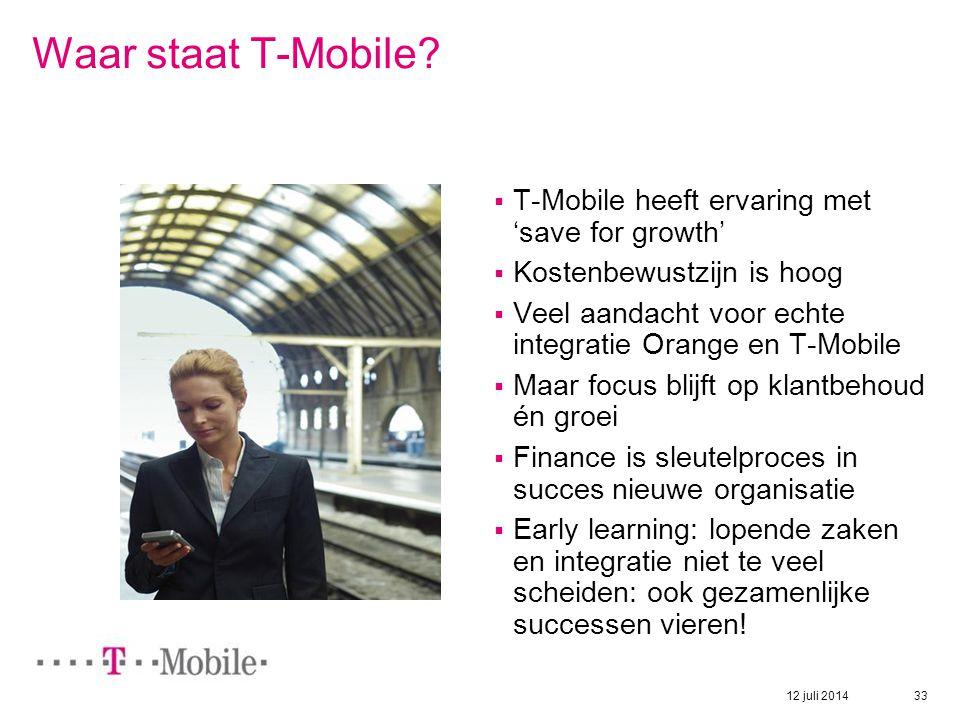 12 juli 2014 33 Waar staat T-Mobile?  T-Mobile heeft ervaring met 'save for growth'  Kostenbewustzijn is hoog  Veel aandacht voor echte integratie