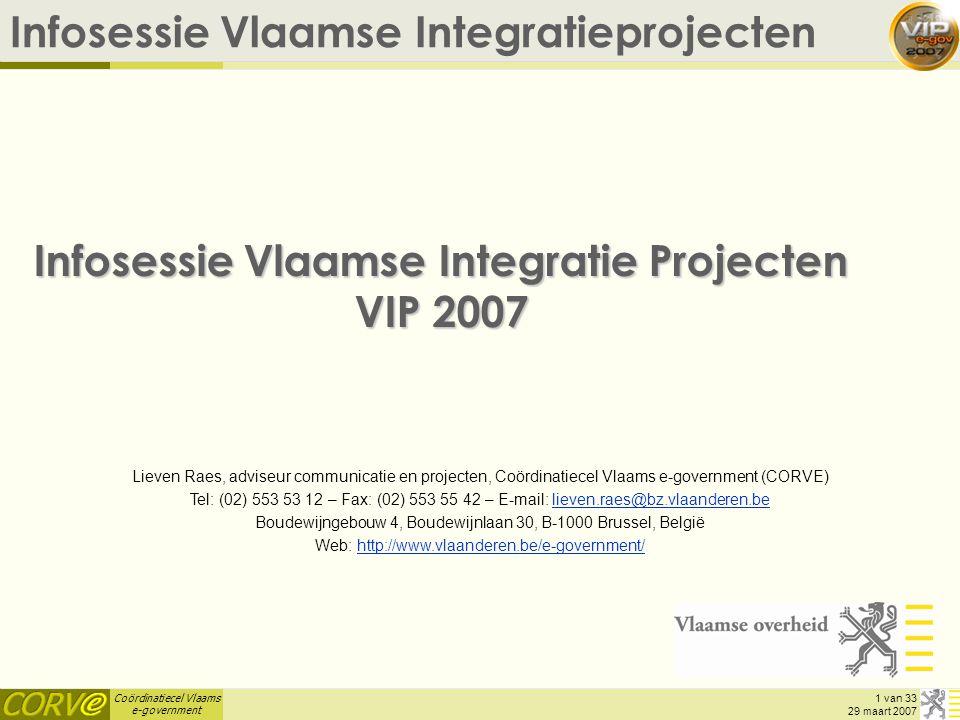 Coördinatiecel Vlaams e-government 1 van 33 29 maart 2007 Infosessie Vlaamse Integratieprojecten Infosessie Vlaamse Integratie Projecten VIP 2007 Lieven Raes, adviseur communicatie en projecten, Coördinatiecel Vlaams e-government (CORVE) Tel: (02) 553 53 12 – Fax: (02) 553 55 42 – E-mail: lieven.raes@bz.vlaanderen.believen.raes@bz.vlaanderen.be Boudewijngebouw 4, Boudewijnlaan 30, B-1000 Brussel, België Web: http://www.vlaanderen.be/e-government/http://www.vlaanderen.be/e-government/