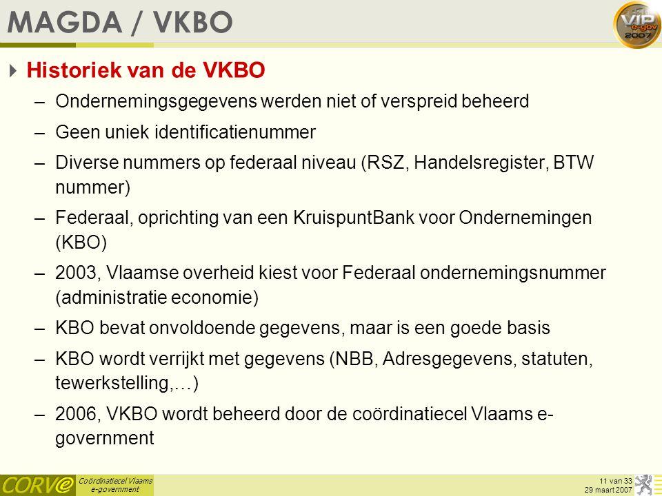 Coördinatiecel Vlaams e-government 11 van 33 29 maart 2007 MAGDA / VKBO  Historiek van de VKBO –Ondernemingsgegevens werden niet of verspreid beheerd –Geen uniek identificatienummer –Diverse nummers op federaal niveau (RSZ, Handelsregister, BTW nummer) –Federaal, oprichting van een KruispuntBank voor Ondernemingen (KBO) –2003, Vlaamse overheid kiest voor Federaal ondernemingsnummer (administratie economie) –KBO bevat onvoldoende gegevens, maar is een goede basis –KBO wordt verrijkt met gegevens (NBB, Adresgegevens, statuten, tewerkstelling,…) –2006, VKBO wordt beheerd door de coördinatiecel Vlaams e- government