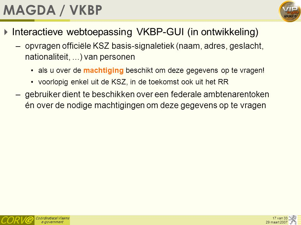 Coördinatiecel Vlaams e-government 17 van 33 29 maart 2007 MAGDA / VKBP  Interactieve webtoepassing VKBP-GUI (in ontwikkeling) –opvragen officiële KSZ basis-signaletiek (naam, adres, geslacht, nationaliteit,...) van personen als u over de machtiging beschikt om deze gegevens op te vragen.