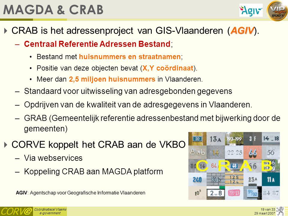 Coördinatiecel Vlaams e-government 19 van 33 29 maart 2007 MAGDA & CRAB AGIV  CRAB is het adressenproject van GIS-Vlaanderen (AGIV). –Centraal Refere