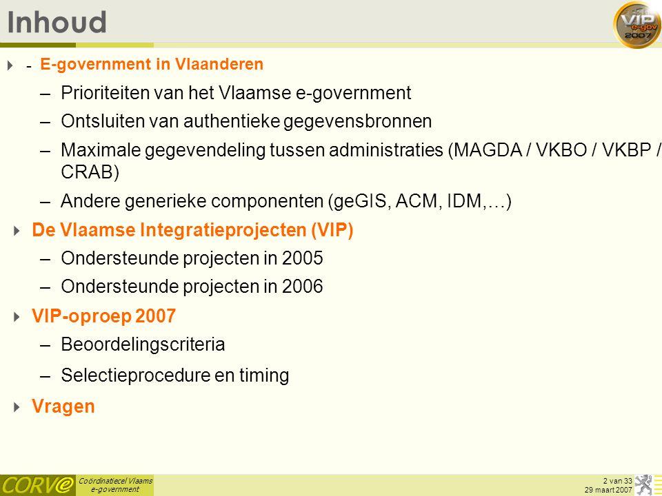 Coördinatiecel Vlaams e-government 2 van 33 29 maart 2007 Inhoud -- E-government in Vlaanderen –Prioriteiten van het Vlaamse e-government –Ontsluiten van authentieke gegevensbronnen –Maximale gegevendeling tussen administraties (MAGDA / VKBO / VKBP / CRAB) –Andere generieke componenten (geGIS, ACM, IDM,…)  De Vlaamse Integratieprojecten (VIP) –Ondersteunde projecten in 2005 –Ondersteunde projecten in 2006  VIP-oproep 2007 –Beoordelingscriteria –Selectieprocedure en timing  Vragen