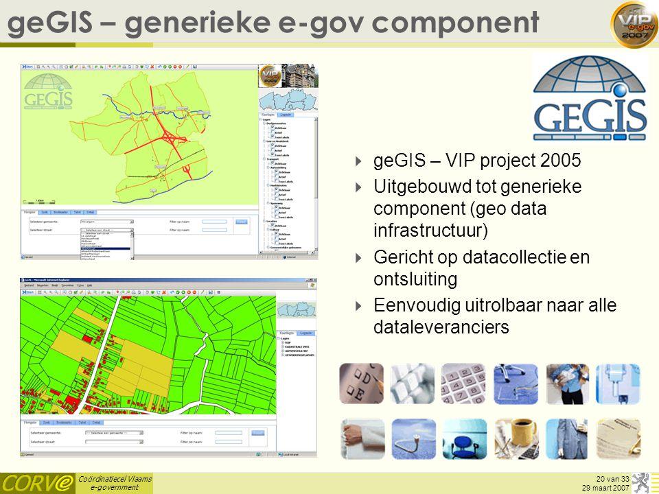 Coördinatiecel Vlaams e-government 20 van 33 29 maart 2007 geGIS – generieke e-gov component  geGIS – VIP project 2005  Uitgebouwd tot generieke component (geo data infrastructuur)  Gericht op datacollectie en ontsluiting  Eenvoudig uitrolbaar naar alle dataleveranciers
