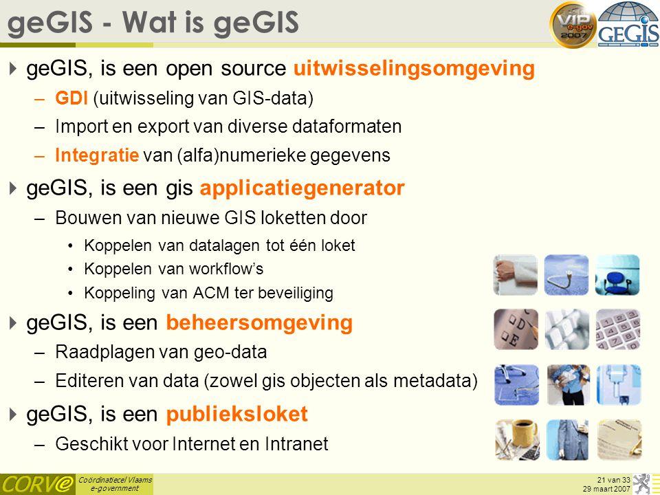 Coördinatiecel Vlaams e-government 21 van 33 29 maart 2007 geGIS - Wat is geGIS  geGIS, is een open source uitwisselingsomgeving –GDI (uitwisseling van GIS-data) –Import en export van diverse dataformaten –Integratie van (alfa)numerieke gegevens  geGIS, is een gis applicatiegenerator –Bouwen van nieuwe GIS loketten door Koppelen van datalagen tot één loket Koppelen van workflow's Koppeling van ACM ter beveiliging  geGIS, is een beheersomgeving –Raadplagen van geo-data –Editeren van data (zowel gis objecten als metadata)  geGIS, is een publieksloket –Geschikt voor Internet en Intranet