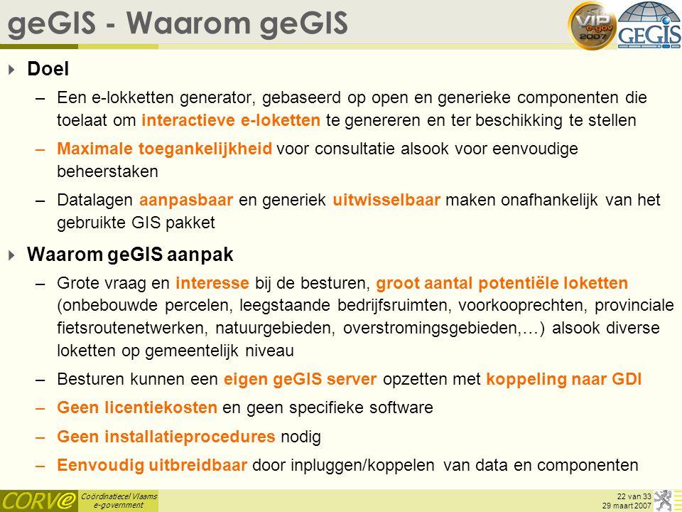 Coördinatiecel Vlaams e-government 22 van 33 29 maart 2007 geGIS - Waarom geGIS  Doel –Een e-lokketten generator, gebaseerd op open en generieke comp