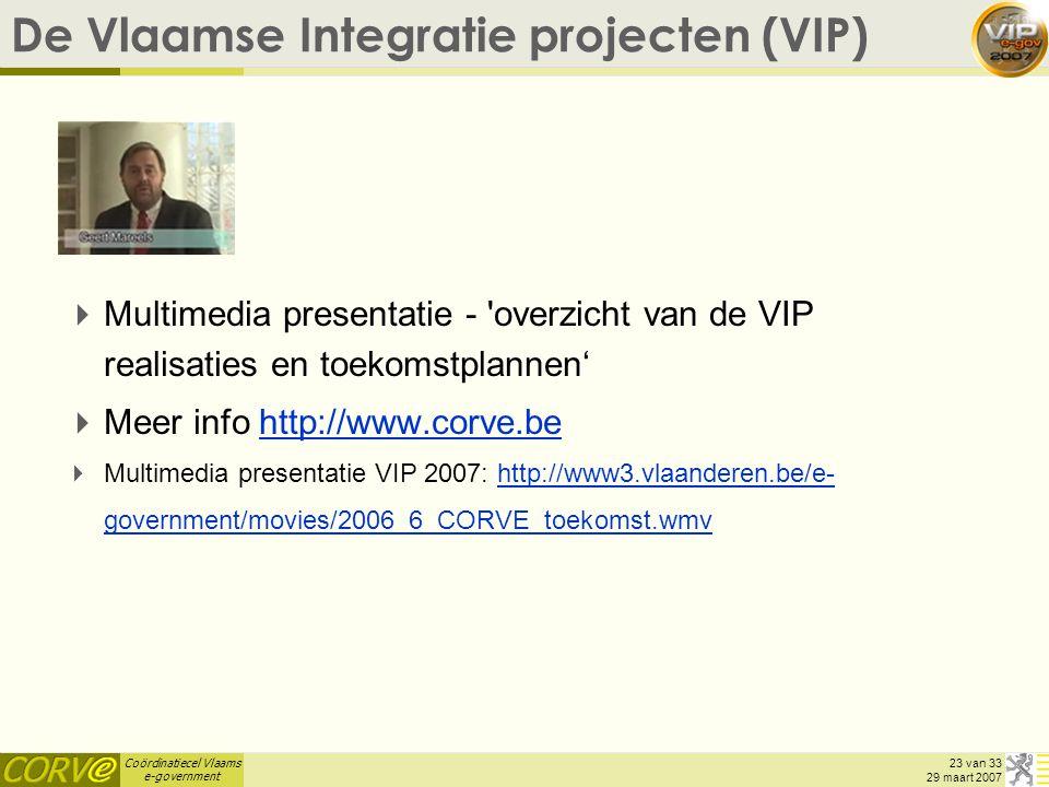 Coördinatiecel Vlaams e-government 23 van 33 29 maart 2007 De Vlaamse Integratie projecten (VIP)  Multimedia presentatie - overzicht van de VIP realisaties en toekomstplannen'  Meer info http://www.corve.behttp://www.corve.be  Multimedia presentatie VIP 2007: http://www3.vlaanderen.be/e- government/movies/2006_6_CORVE_toekomst.wmvhttp://www3.vlaanderen.be/e- government/movies/2006_6_CORVE_toekomst.wmv