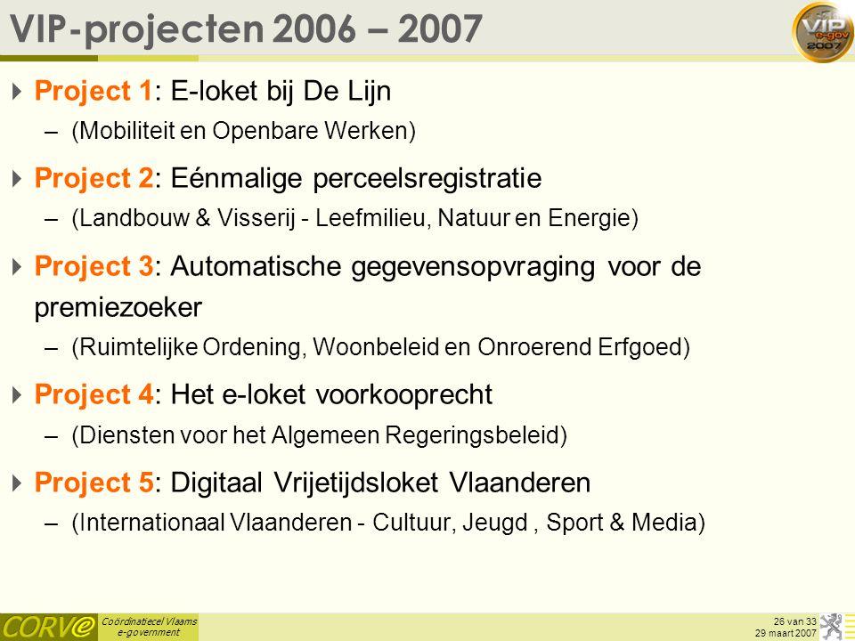 Coördinatiecel Vlaams e-government 26 van 33 29 maart 2007 VIP-projecten 2006 – 2007  Project 1: E-loket bij De Lijn –(Mobiliteit en Openbare Werken)  Project 2: Eénmalige perceelsregistratie –(Landbouw & Visserij - Leefmilieu, Natuur en Energie)  Project 3: Automatische gegevensopvraging voor de premiezoeker –(Ruimtelijke Ordening, Woonbeleid en Onroerend Erfgoed)  Project 4: Het e-loket voorkooprecht –(Diensten voor het Algemeen Regeringsbeleid)  Project 5: Digitaal Vrijetijdsloket Vlaanderen –(Internationaal Vlaanderen - Cultuur, Jeugd, Sport & Media)