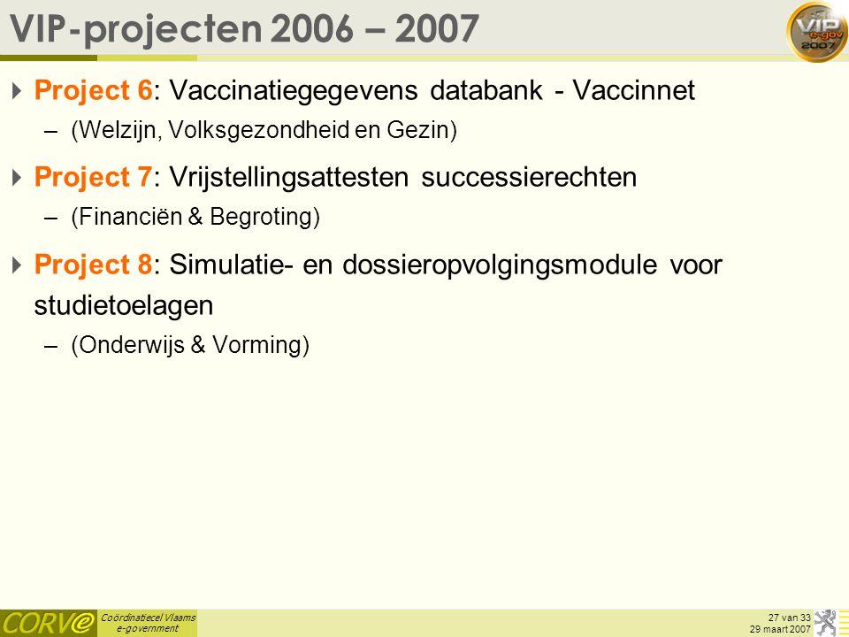 Coördinatiecel Vlaams e-government 27 van 33 29 maart 2007 VIP-projecten 2006 – 2007  Project 6: Vaccinatiegegevens databank - Vaccinnet –(Welzijn, Volksgezondheid en Gezin)  Project 7: Vrijstellingsattesten successierechten –(Financiën & Begroting)  Project 8: Simulatie- en dossieropvolgingsmodule voor studietoelagen –(Onderwijs & Vorming)