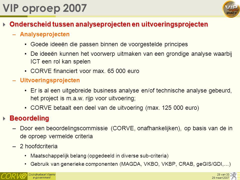 Coördinatiecel Vlaams e-government 28 van 33 29 maart 2007 VIP oproep 2007  Onderscheid tussen analyseprojecten en uitvoeringsprojecten –Analyseprojecten Goede ideeën die passen binnen de voorgestelde principes De ideeën kunnen het voorwerp uitmaken van een grondige analyse waarbij ICT een rol kan spelen CORVE financiert voor max.