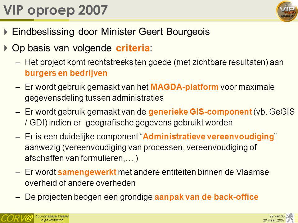 Coördinatiecel Vlaams e-government 29 van 33 29 maart 2007 VIP oproep 2007  Eindbeslissing door Minister Geert Bourgeois  Op basis van volgende crit
