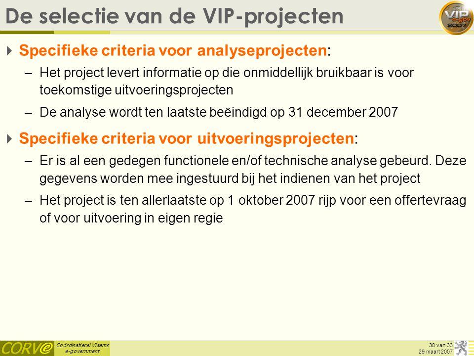 Coördinatiecel Vlaams e-government 30 van 33 29 maart 2007 De selectie van de VIP-projecten  Specifieke criteria voor analyseprojecten: –Het project levert informatie op die onmiddellijk bruikbaar is voor toekomstige uitvoeringsprojecten –De analyse wordt ten laatste beëindigd op 31 december 2007  Specifieke criteria voor uitvoeringsprojecten: –Er is al een gedegen functionele en/of technische analyse gebeurd.