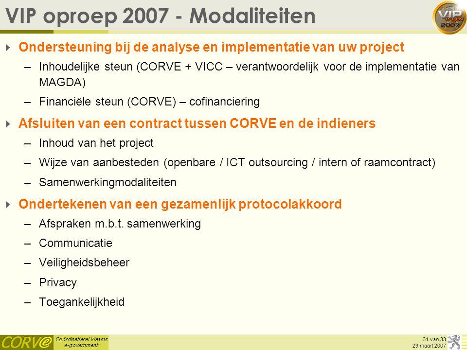 Coördinatiecel Vlaams e-government 31 van 33 29 maart 2007 VIP oproep 2007 - Modaliteiten  Ondersteuning bij de analyse en implementatie van uw project –Inhoudelijke steun (CORVE + VICC – verantwoordelijk voor de implementatie van MAGDA) –Financiële steun (CORVE) – cofinanciering  Afsluiten van een contract tussen CORVE en de indieners –Inhoud van het project –Wijze van aanbesteden (openbare / ICT outsourcing / intern of raamcontract) –Samenwerkingmodaliteiten  Ondertekenen van een gezamenlijk protocolakkoord –Afspraken m.b.t.