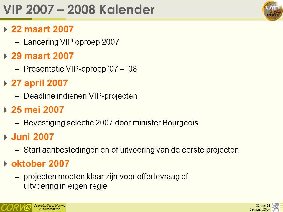 Coördinatiecel Vlaams e-government 32 van 33 29 maart 2007 VIP 2007 – 2008 Kalender  22 maart 2007 –Lancering VIP oproep 2007  29 maart 2007 –Presen