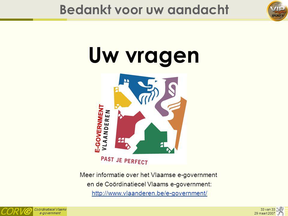 Coördinatiecel Vlaams e-government 33 van 33 29 maart 2007 Bedankt voor uw aandacht Uw vragen Meer informatie over het Vlaamse e-government en de Coör