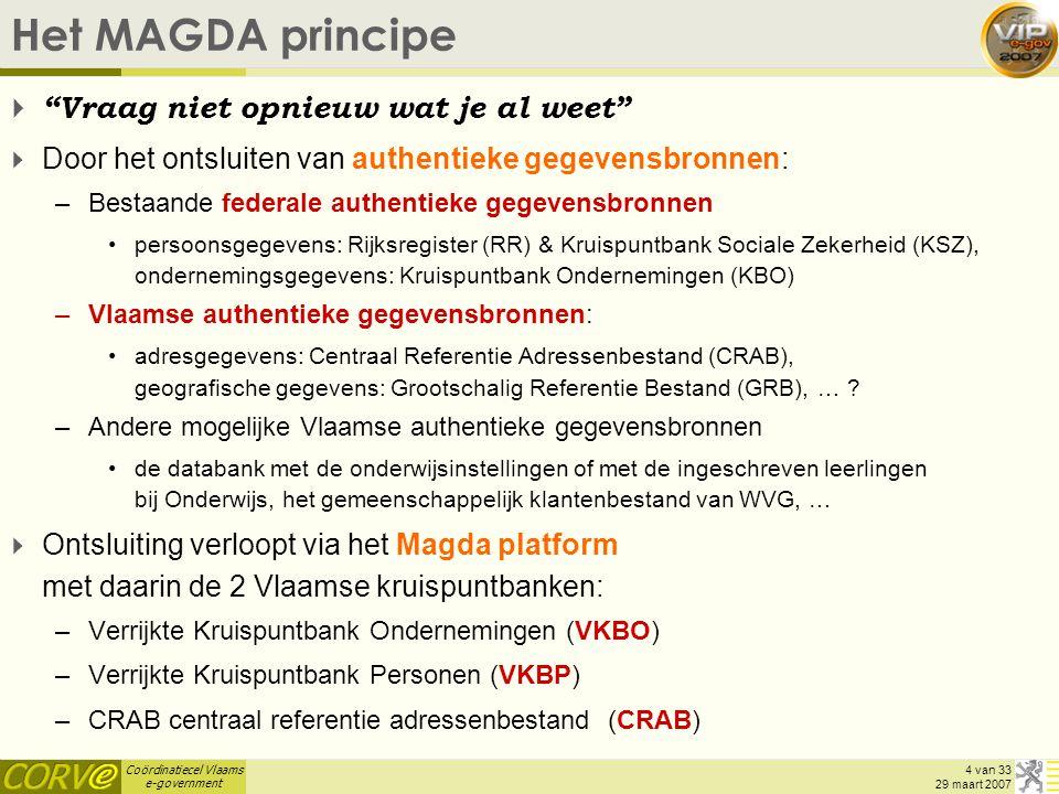 Coördinatiecel Vlaams e-government 4 van 33 29 maart 2007 Het MAGDA principe  Vraag niet opnieuw wat je al weet  Door het ontsluiten van authentieke gegevensbronnen: –Bestaande federale authentieke gegevensbronnen persoonsgegevens: Rijksregister (RR) & Kruispuntbank Sociale Zekerheid (KSZ), ondernemingsgegevens: Kruispuntbank Ondernemingen (KBO) –Vlaamse authentieke gegevensbronnen: adresgegevens: Centraal Referentie Adressenbestand (CRAB), geografische gegevens: Grootschalig Referentie Bestand (GRB), … .