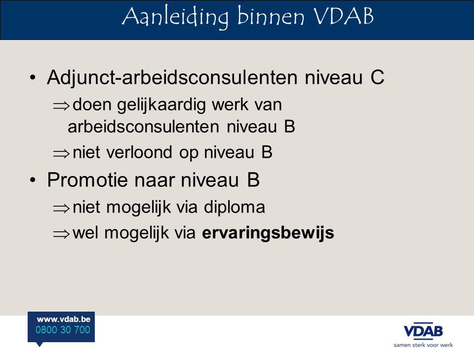 www.vdab.be 0800 30 700 Adjunct-arbeidsconsulenten niveau C  doen gelijkaardig werk van arbeidsconsulenten niveau B  niet verloond op niveau B Promotie naar niveau B  niet mogelijk via diploma  wel mogelijk via ervaringsbewijs Aanleiding binnen VDAB